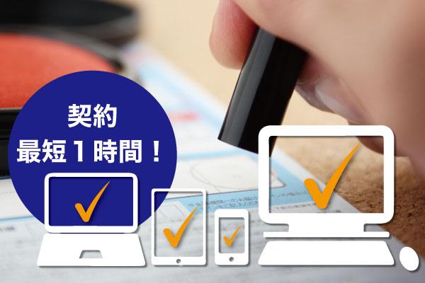 電子契約・電子契約の導入で、お申込みから最短一時間で契約が締結できます。